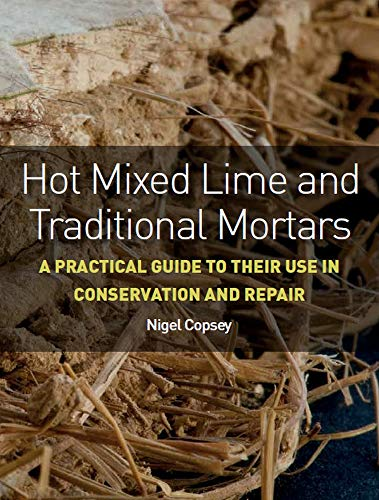 Copsey, N: Hot Mixed Lime and Traditional Mortars: A Practical Guide to Their Use in Conservation and Repair