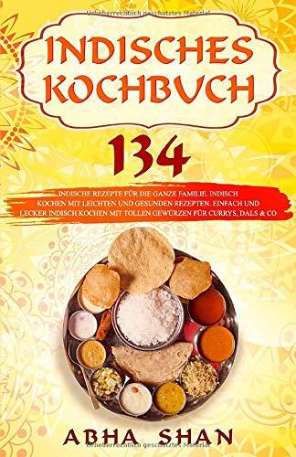 Indisches Kochbuch: 134 indische Rezepte für die ganze Familie. Indisch...