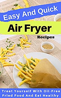 Easy And Quick Air Fryer Recipes: Treat Yourself With Oil-Free Fried Food And Eat Healthy by [Sara Cooper]