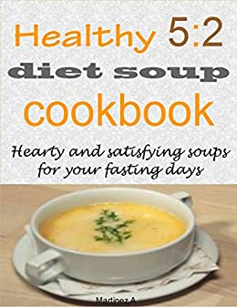 Healthy 5:2 diet soup cookbook: Hearty and satisfying soups for your fasting days