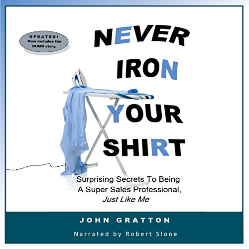 Never Iron Your Shirt     16 Surprising Secrets to Being a Super Sales Professional, Just Like Me              By:                                                                                                                                 John Gratton                               Narrated by:                                                                                                                                 Robert Slone                      Length: 1 hr and 31 mins     3 ratings     Overall 4.7