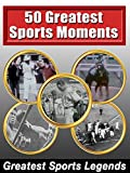 Greatest Sports Legends - 50 Greatest Sports Moments