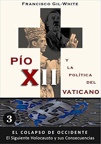 PÍO XII: y la política del Vaticano (El Colapso de Occidente: El Siguiente Holocausto y sus Consecuencias nº 3)