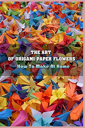 The Art Of Origami Paper Flowers: How To Make At Home: Basics Of Paper Flower To Make (English Edition)