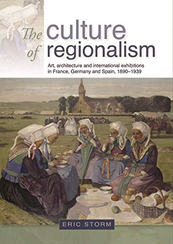 Download The Culture of Regionalism: Art, Architecture and International Exhibitions in France, Germany and Spain, 1890-1939 0719081475