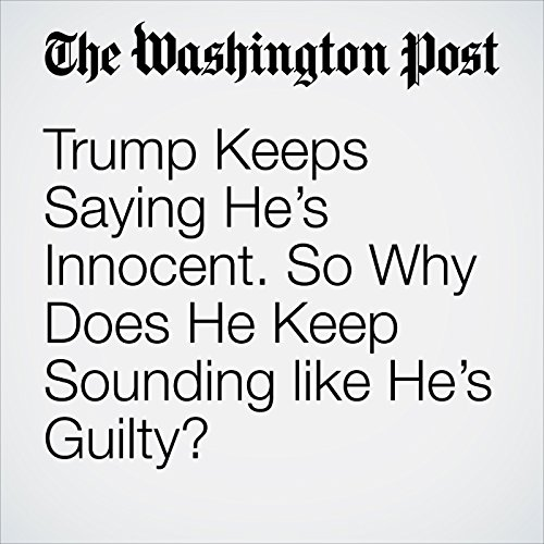 Trump Keeps Saying He's Innocent. So Why Does He Keep Sounding like He's Guilty? copertina