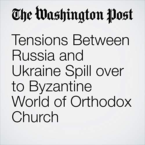 Tensions Between Russia and Ukraine Spill over to Byzantine World of Orthodox Church copertina