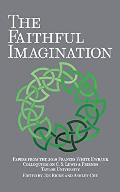 The Faithful Imagination: Papers from the 2018 Frances White Ewbank Colloquium on C.S. Lewis & Friends