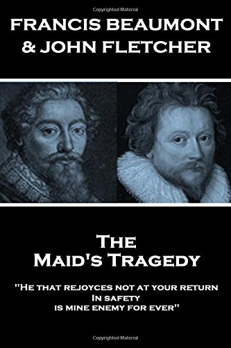 """Francis Beaumont & John Fletcher - The Maids Tragedy: """"He that rejoyces not at your return In safety, is mine enemy for ever"""""""