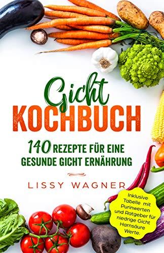 Gicht Kochbuch: 140 Rezepte für eine gesunde Gicht Ernährung. Inklusive Tabelle mit Purinwerten und Ratgeber für niedrige Gicht Harnsäure Werte. (Gicht Buch 1)