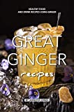 Great Ginger Recipes: Healthy Food and Drink Recipes Using Ginger (English Edition)
