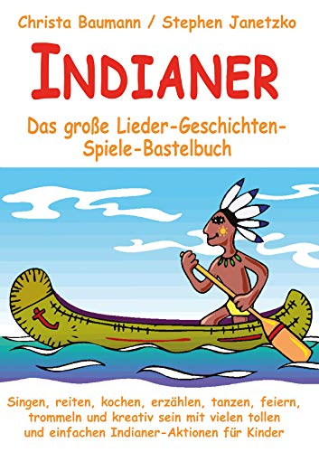 Indianer - Das große Lieder-Geschichten-Spiele-Bastelbuch: Singen, reiten, kochen, erzählen, tanzen, feiern, trommeln und kreativ sein mit vielen tollen und einfachen Indianer-Aktionen für Kinder