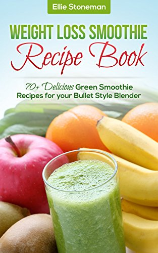 Weight Loss Smoothies: Weight Loss Smoothie Recipe Book: 70+ Delicious Green Smoothie Recipes for your Bullet Style Blender (Green Smoothie Recipe Book, ... Detox, Cleanse, Blender) (English Edition)
