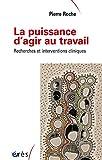 PUISSANCE D AGIR AU TRAVAIL - RECHERCHES ET INTERVENTIONS CLINIQUES (LA)