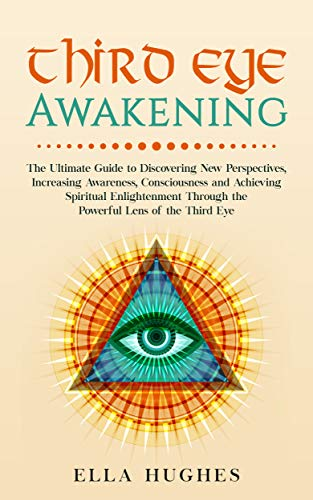 Third Eye Awakening: The Ultimate Guide to Discovering New Perspectives, Increasing Awareness, Consciousness and Achieving Spiritual Enlightenment Through the Powerful Lens of the Third Eye