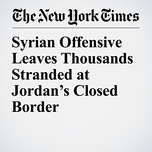 Syrian Offensive Leaves Thousands Stranded at Jordan's Closed Border copertina