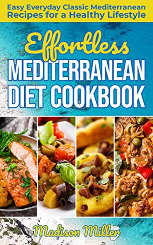Effortless Mediterranean Diet Cookbook: Easy Everyday Classic Mediterranean Recipes for a Healthy Lifestyle (Mediterranean Cooking Book 1)