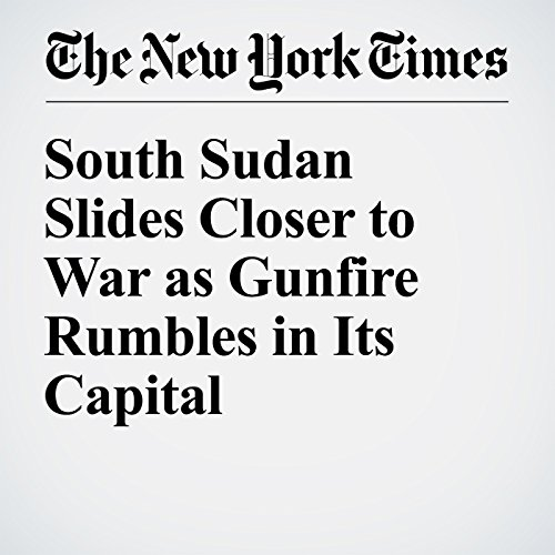 South Sudan Slides Closer to War as Gunfire Rumbles in Its Capital cover art