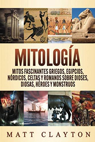 Mitología: Mitos fascinantes griegos, egipcios, nórdicos, celtas y romanos sobre dioses, diosas, héroes y monstruos