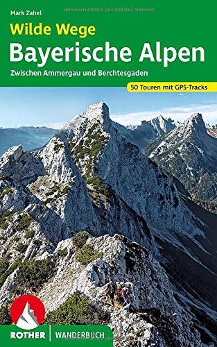 Wilde Wege Bayerische Alpen: Zwischen Ammergau und Berchtesgaden. 50 Touren mit GPS-Tracks (Rother Wanderbuch)