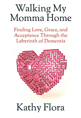 Walking My Momma Home: Finding Love, Grace, and Acceptance Through the Labyrinth of Dementia by [Kathy Flora]