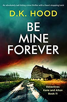 Be Mine Forever: An absolutely nail-biting crime thriller with a heart-stopping twist (Detectives Kane and Alton Book 11) by [D.K. Hood]