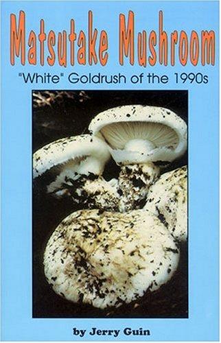 Matsutake Mushroom: The White Goldrush of the 1990s : A Guide and Journal