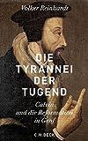Die Tyrannei der Tugend: Calvin und die Reformation in Genf - Volker Reinhardt