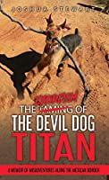 The Taming of the Devil Dog - Titan (An Exorcism): A Memoir of Misadventures Along the Mexican Border
