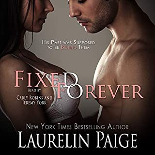 Fixed Forever, Book 5                   Written by:                                                                                                                                 Laurelin Paige                               Narrated by:                                                                                                                                 Carly Robins,                                                                                        Jeremy York                      Length: 9 hrs and 28 mins     3 ratings     Overall 5.0