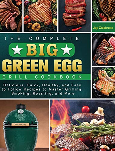 The Complete Big Green Egg Grill Cookbook: Delicious, Quick, Healthy, and Easy to Follow Recipes to Master Grilling, Smoking, Roasting, and More