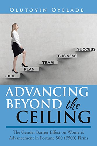 Advancing Beyond the Ceiling:: The Gender Barrier Effect on Women'S Advancement in Fortune 500 (F500) Firms (English Edition)