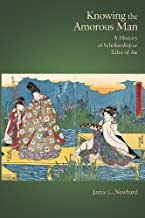 Knowing the Amorous Man: A History of Scholarship on Tales of Ise (Harvard East Asian Monographs)