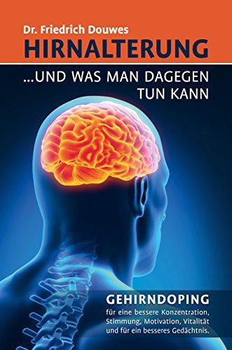 Hirnalterung ... und was man dagegen tun kann: GEHIRNDOPING für eine bessere Konzentration, Stimmung, Motivation, Vitalität und für ein besseres Gedächtnis