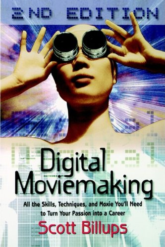 Digital Moviemaking: All the Skills, Techniques and Moxie You'll Need to Turn Your Passion Into a Career (The Filmmaker's Guide to the 21st Century)