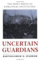 Uncertain Guardians: The News Media as a Political Institution (Interpreting American Politics) by Bartholomew H. Sparrow(1999-03-09)