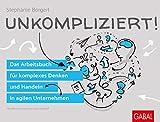 Unkompliziert!: Das Arbeitsbuch für komplexes Denken und Handeln in agilen Unternehmen (Dein Business) - Stephanie Borgert
