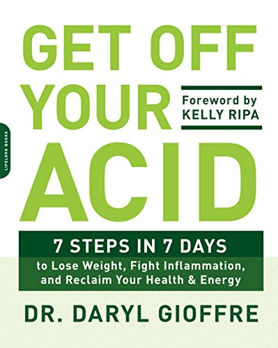 Get Off Your Acid: 7 Steps in 7 Days to Lose Weight, Fight Inflammation, and Reclaim Your Health and