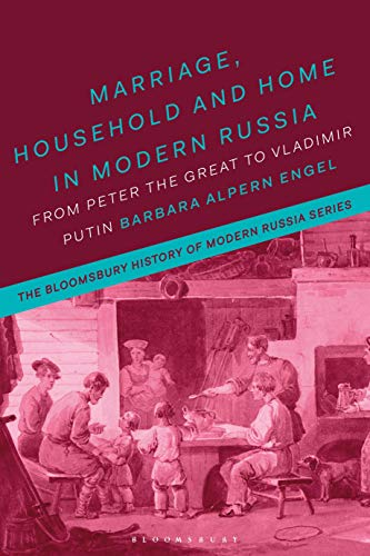 Marriage, Household, and Home in Modern Russia: From Peter the Great to Vladimir Putin (The Bloomsbury History of Modern Russia Series)