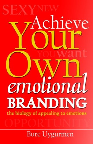 Achieve Your Own Emotional Branding: The Secrets Of Appealing To Emotions