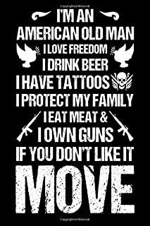 I'm An American Old Man I Love Freedom I Drink Beer I Have Tattoos I Protect My Family I Eat Meat & I Own Guns If You Don'...