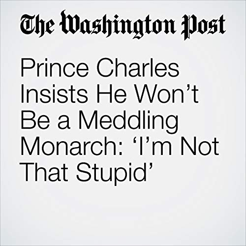 Prince Charles Insists He Won't Be a Meddling Monarch: 'I'm Not That Stupid' audiobook cover art