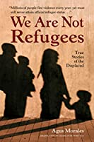 We Are Not Refugees: True Stories of the Displaced