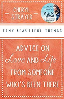 Tiny Beautiful Things: Advice on Love and Life from Someone Who's Been There: Advice on Love and Life from Someone Who's Been There by [Cheryl Strayed]