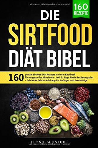 Die Sirtfood Diät Bibel: 160 geniale Sirtfood Diät Rezepte in einem Kochbuch für gesundes Abnehmen. Inkl. 21 Tage Sirtuin Ernährungsplan + Schritt für Schritt Anleitung für Anfänger und Berufstätige