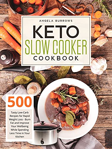 Keto Slow Cooker Cookbook: 500 Tasty Low-Carb Recipes for Rapid Weight Loss - Burn Fat and Improve Your Wellbeing While Spending Less Time in Your Kitchen