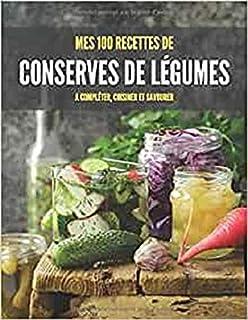 MES 100 RECETTES de CONSERVES DE LÉGUMES A compléter, cuisiner et savourer: Livre de recettes à écrire soi-même I Carnet &...
