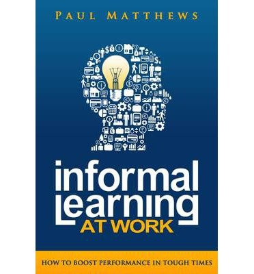 Informal Learning at Work: How to Boost Performance in Tough Times (Paperback) - Common