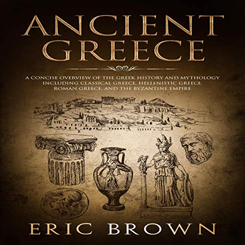 Ancient Greece: A Concise Overview of the Greek History and Mythology Including Classical Greece, Hellenistic Greece, Roman Greece and the Byzantine Empire audiobook cover art
