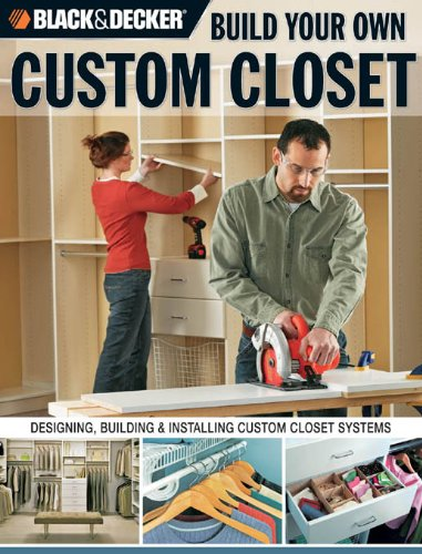 Black & Decker Build Your Own Custom Closet: Designing, Building and Installing Custom Closet Systems…